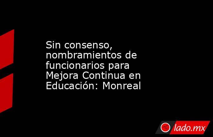 Sin consenso, nombramientos de funcionarios para Mejora Continua en Educación: Monreal. Noticias en tiempo real