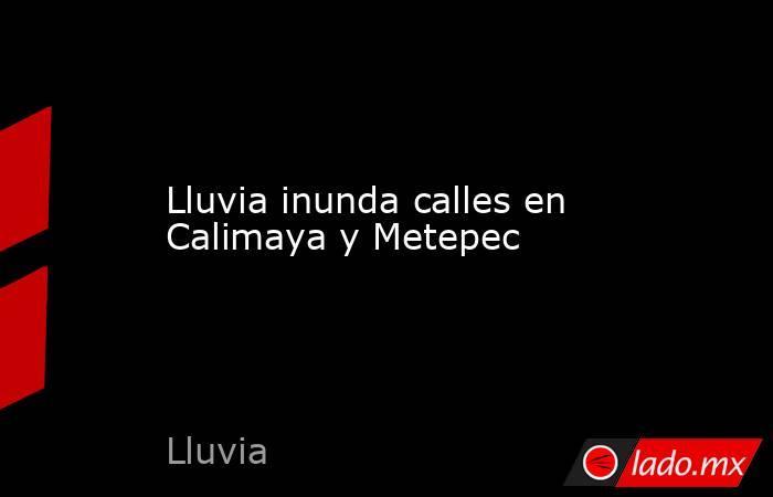 Lluvia inunda calles en Calimaya y Metepec. Noticias en tiempo real