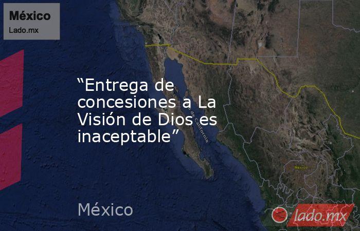 """""""Entrega de concesiones a La Visión de Dios es inaceptable"""". Noticias en tiempo real"""