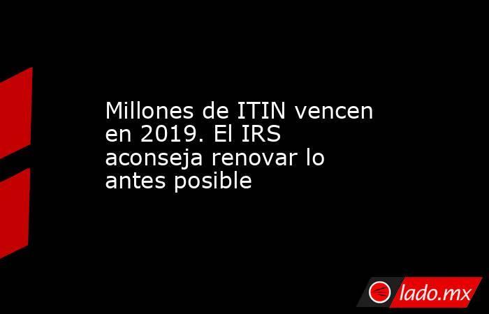 Millones de ITIN vencen en 2019. El IRS aconseja renovar lo antes posible. Noticias en tiempo real