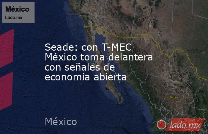 Seade: con T-MEC México toma delantera con señales de economía abierta. Noticias en tiempo real