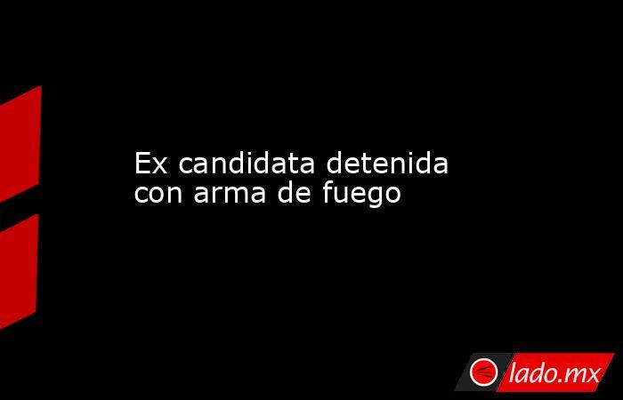 Ex candidata detenida con arma de fuego. Noticias en tiempo real