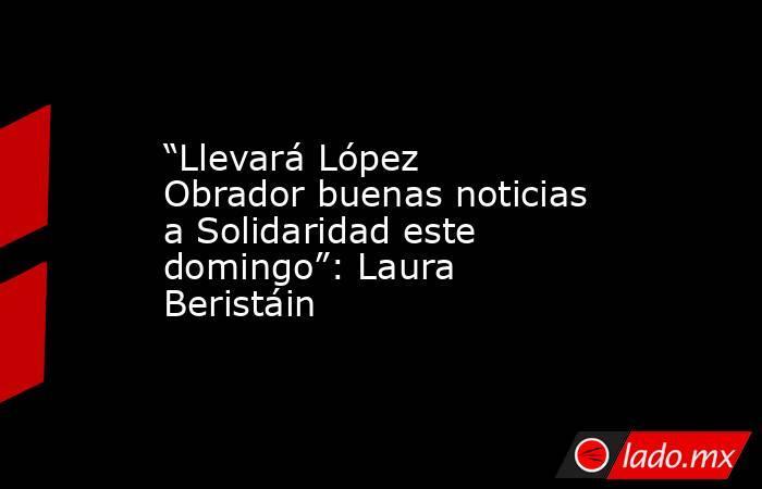 """""""Llevará López Obrador buenas noticias a Solidaridad este domingo"""": Laura Beristáin. Noticias en tiempo real"""