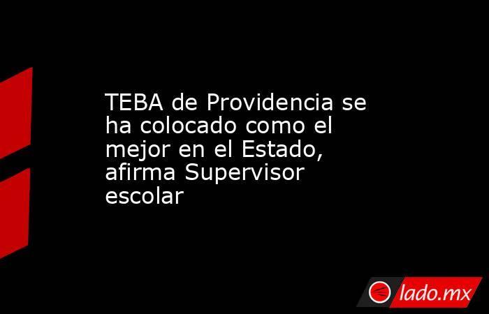 TEBA de Providencia se ha colocado como el mejor en el Estado, afirma Supervisor escolar . Noticias en tiempo real