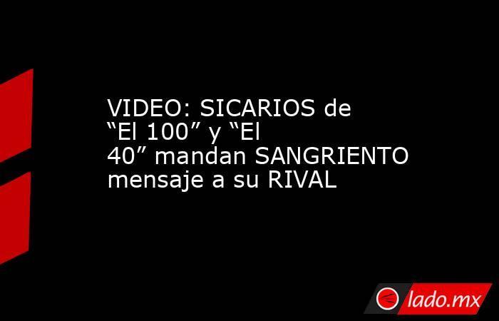 """VIDEO: SICARIOS de """"El 100"""" y """"El 40"""" mandan SANGRIENTO mensaje a su RIVAL. Noticias en tiempo real"""