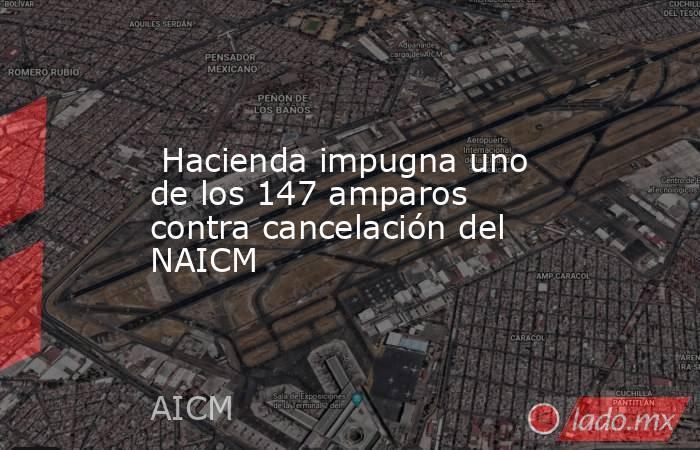 Hacienda impugna uno de los 147 amparos contra cancelación del NAICM. Noticias en tiempo real