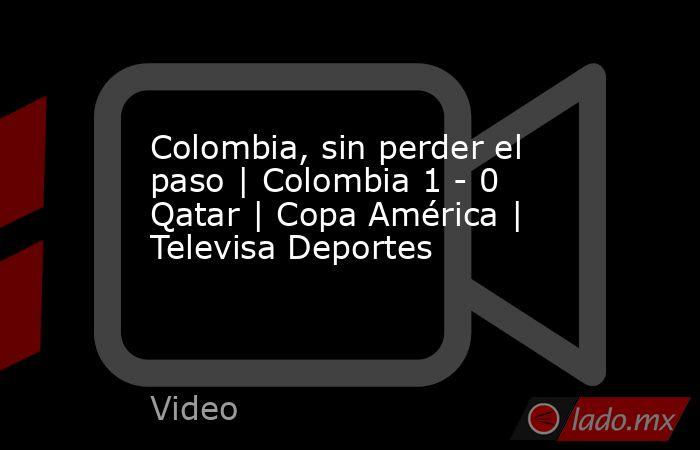 Colombia, sin perder el paso | Colombia 1 - 0 Qatar | Copa América | Televisa Deportes. Noticias en tiempo real