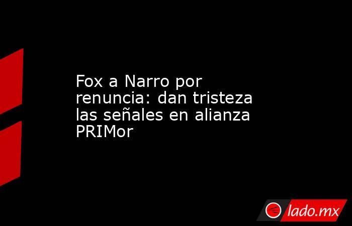Fox a Narro por renuncia: dan tristeza las señales en alianza PRIMor. Noticias en tiempo real