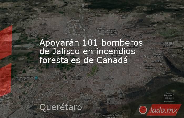 Apoyarán 101 bomberos de Jalisco en incendios forestales de Canadá. Noticias en tiempo real