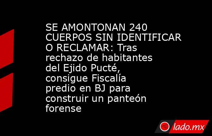 SE AMONTONAN 240 CUERPOS SIN IDENTIFICAR O RECLAMAR: Tras rechazo de habitantes del Ejido Pucté, consigue Fiscalía predio en BJ para construir un panteón forense. Noticias en tiempo real