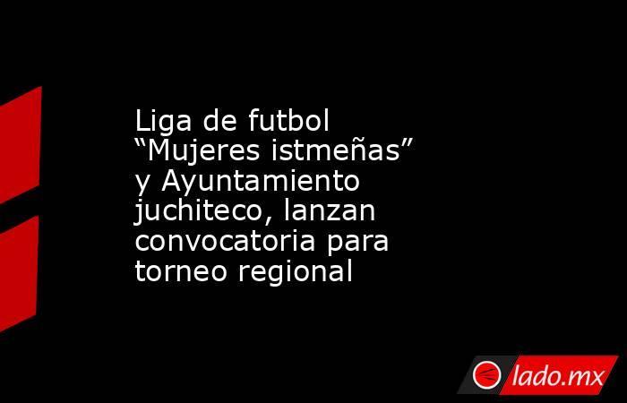 """Liga de futbol """"Mujeres istmeñas"""" y Ayuntamiento juchiteco, lanzan convocatoria para torneo regional. Noticias en tiempo real"""