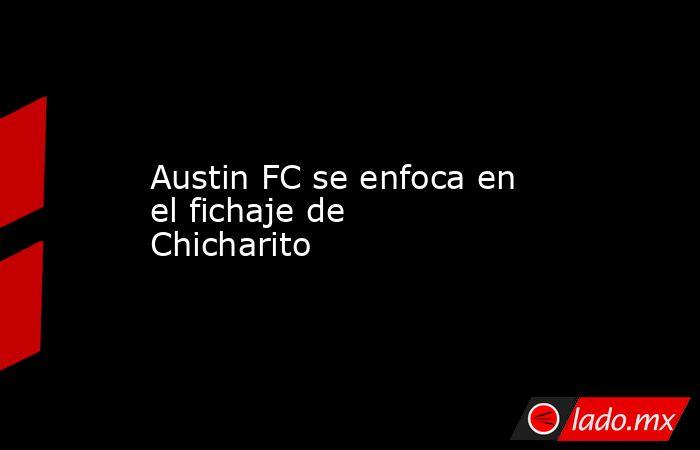 Austin FC se enfoca en el fichaje de Chicharito. Noticias en tiempo real
