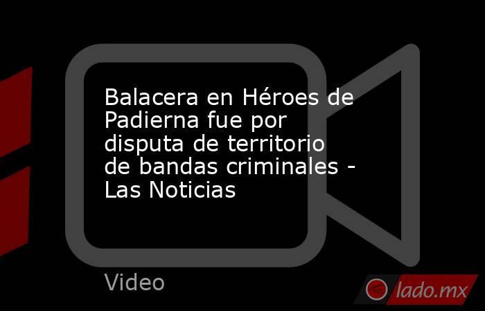 Balacera en Héroes de Padierna fue por disputa de territorio de bandas criminales - Las Noticias. Noticias en tiempo real