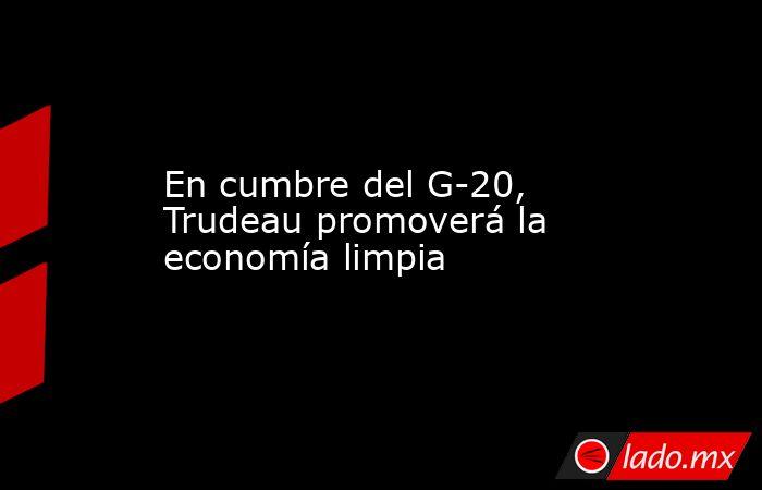En cumbre del G-20, Trudeau promoverá la economía limpia. Noticias en tiempo real