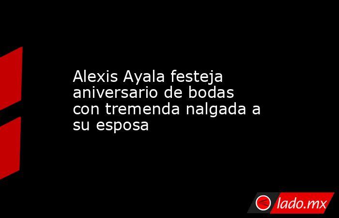Alexis Ayala festeja aniversario de bodas con tremenda nalgada a su esposa. Noticias en tiempo real