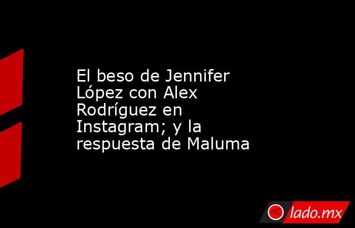 El beso de Jennifer López con Alex Rodríguez en Instagram; y la respuesta de Maluma. Noticias en tiempo real