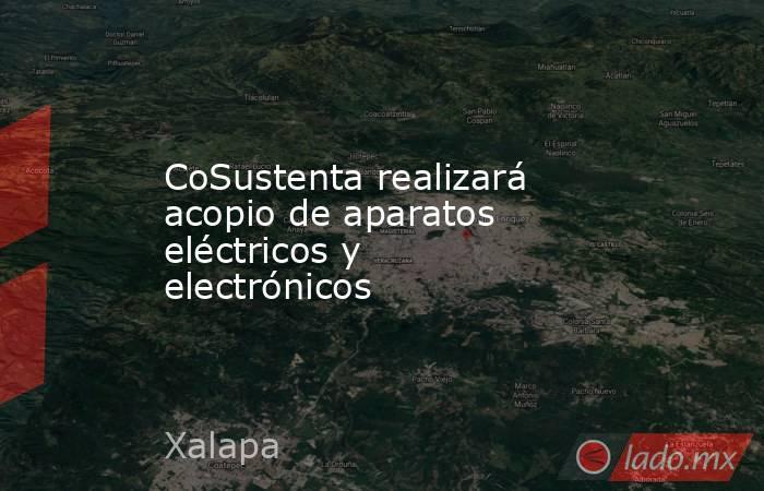 CoSustenta realizará acopio de aparatos eléctricos y electrónicos. Noticias en tiempo real