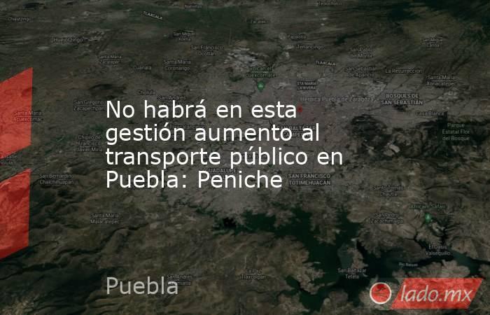 No habrá en esta gestión aumento al transporte público en Puebla: Peniche. Noticias en tiempo real