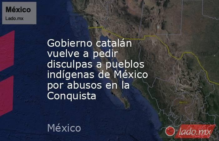Gobierno catalán vuelve a pedir disculpas a pueblos indígenas de México por abusos en la Conquista. Noticias en tiempo real