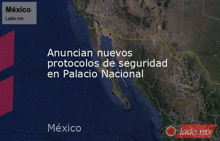 Anuncian nuevos protocolos de seguridad en Palacio Nacional. Noticias en tiempo real