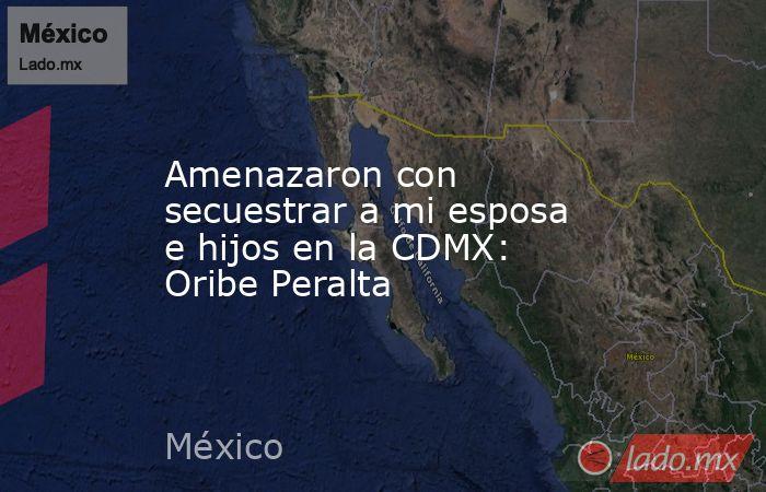 Amenazaron con secuestrar a mi esposa e hijos en la CDMX: Oribe Peralta. Noticias en tiempo real