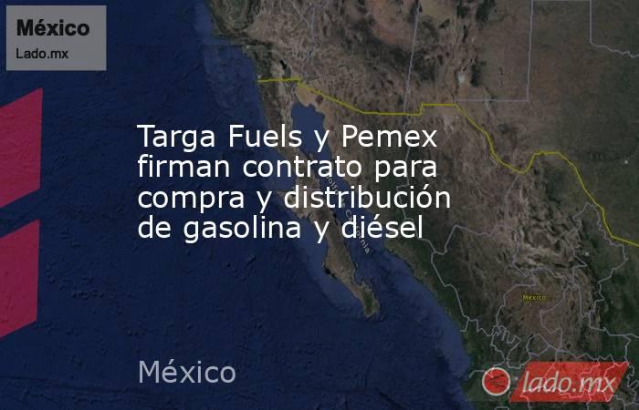 Targa Fuels y Pemex firman contrato para compra y distribución de gasolina y diésel. Noticias en tiempo real
