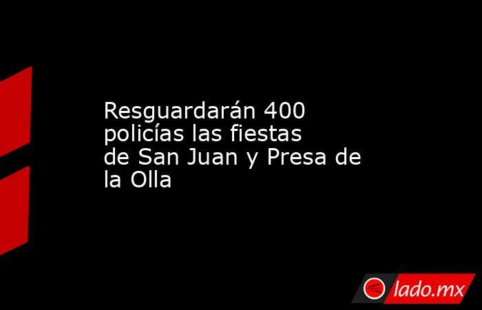 Resguardarán 400 policías las fiestas de San Juan y Presa de la Olla. Noticias en tiempo real