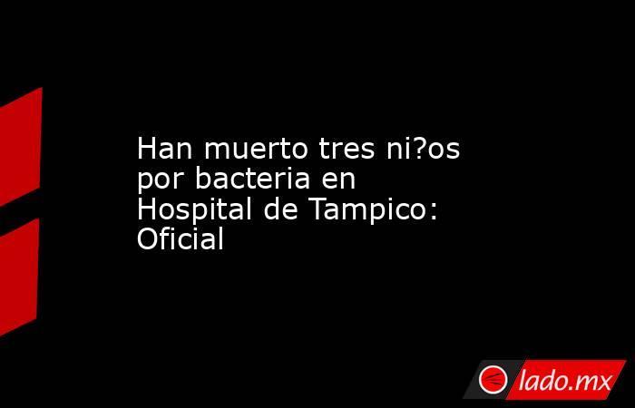 Han muerto tres ni?os por bacteria en Hospital de Tampico: Oficial. Noticias en tiempo real