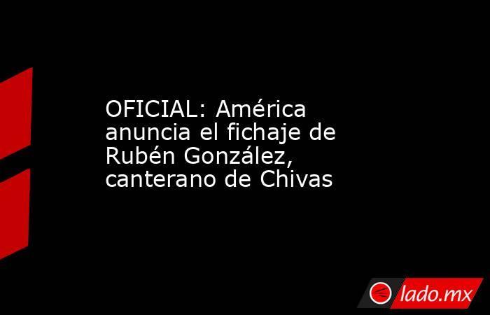 OFICIAL: América anuncia el fichaje de Rubén González, canterano de Chivas. Noticias en tiempo real