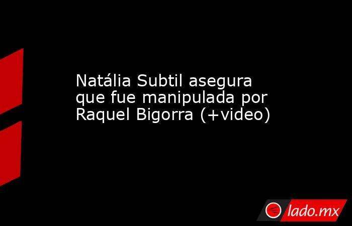 Natália Subtil asegura que fue manipulada por Raquel Bigorra (+video). Noticias en tiempo real