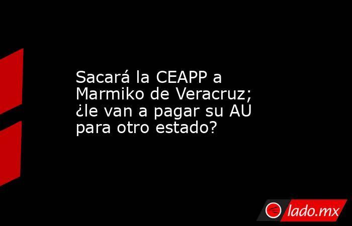 Sacará la CEAPP a Marmiko de Veracruz; ¿le van a pagar su AU para otro estado?. Noticias en tiempo real