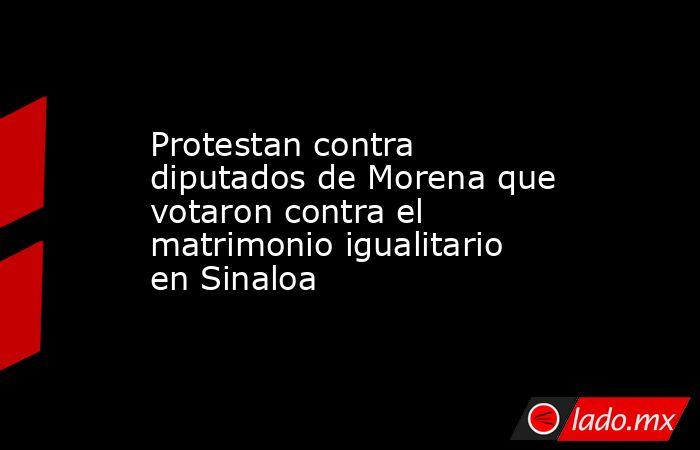 Protestan contra diputados de Morena que votaron contra el matrimonio igualitario en Sinaloa. Noticias en tiempo real