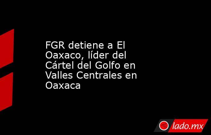 FGR detiene a El Oaxaco, líder del Cártel del Golfo en Valles Centrales en Oaxaca. Noticias en tiempo real