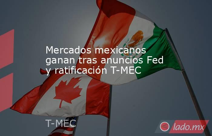 Mercados mexicanos ganan tras anuncios Fed y ratificación T-MEC. Noticias en tiempo real