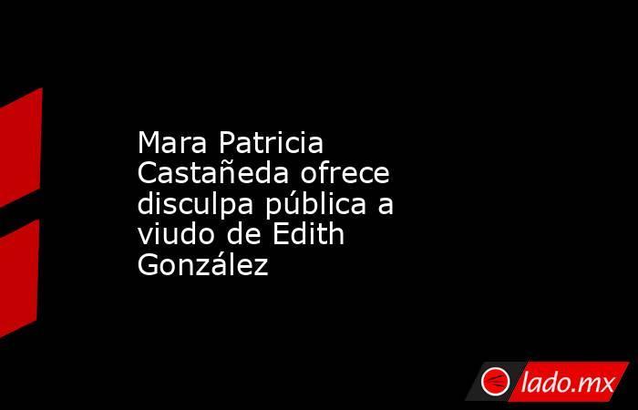 Mara Patricia Castañeda ofrece disculpa pública a viudo de Edith González. Noticias en tiempo real