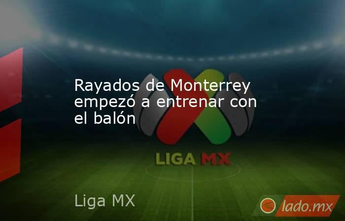 Rayados de Monterrey empezó a entrenar con el balón. Noticias en tiempo real