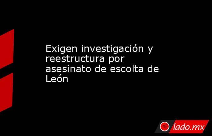 Exigen investigación y reestructura por asesinato de escolta de León. Noticias en tiempo real