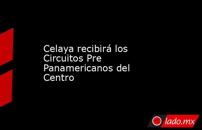 Celaya recibirá los Circuitos Pre Panamericanos del Centro. Noticias en tiempo real