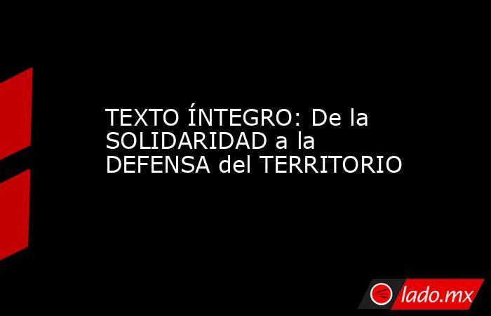 TEXTO ÍNTEGRO: De la SOLIDARIDAD a la DEFENSA del TERRITORIO. Noticias en tiempo real