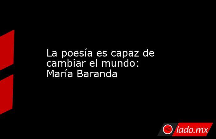 La poesía es capaz de cambiar el mundo: María Baranda. Noticias en tiempo real