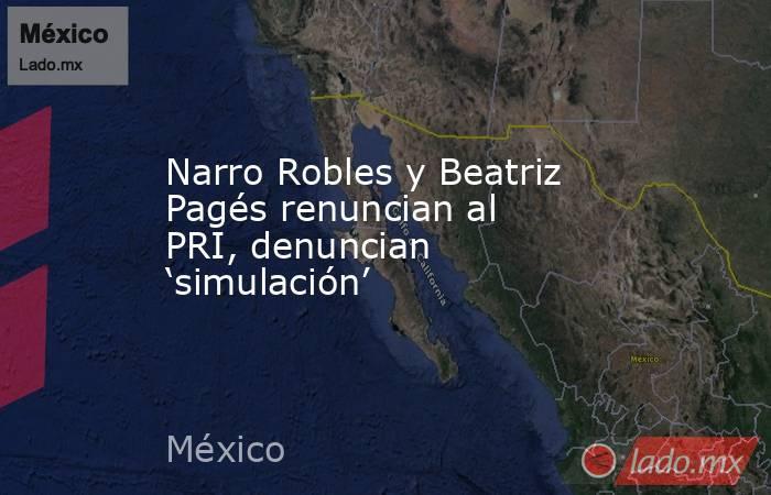 Narro Robles y Beatriz Pagés renuncian al PRI, denuncian 'simulación'. Noticias en tiempo real