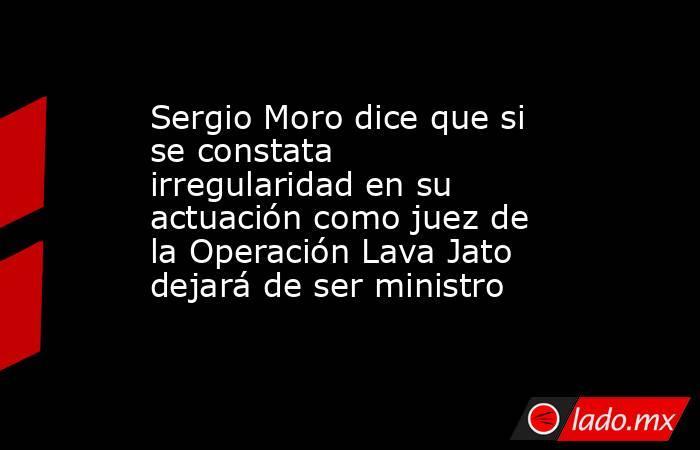 Sergio Moro dice que si se constata irregularidad en su actuación como juez de la Operación Lava Jato dejará de ser ministro. Noticias en tiempo real