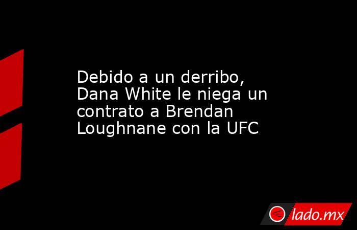 Debido a un derribo, Dana White le niega un contrato a Brendan Loughnane con la UFC. Noticias en tiempo real