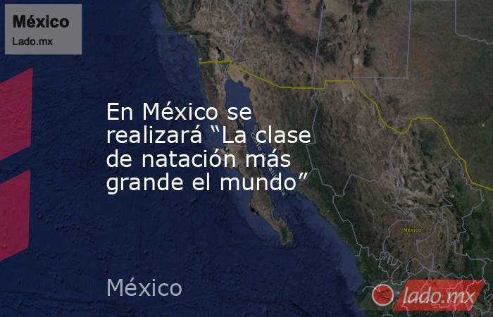 """En México se realizará """"La clase de natación más grande el mundo"""". Noticias en tiempo real"""