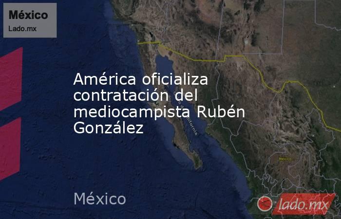 América oficializa contratación del mediocampista Rubén González. Noticias en tiempo real