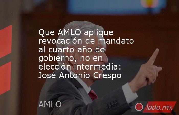 Que AMLO aplique revocación de mandato al cuarto año de gobierno, no en elección intermedia: José Antonio Crespo. Noticias en tiempo real