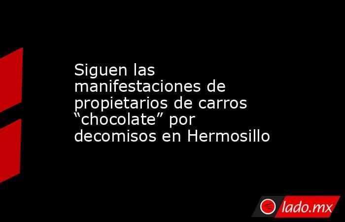 """Siguen las manifestaciones de propietarios de carros """"chocolate"""" por decomisos en Hermosillo. Noticias en tiempo real"""