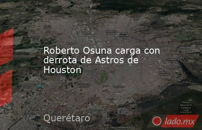 Roberto Osuna carga con derrota de Astros de Houston. Noticias en tiempo real