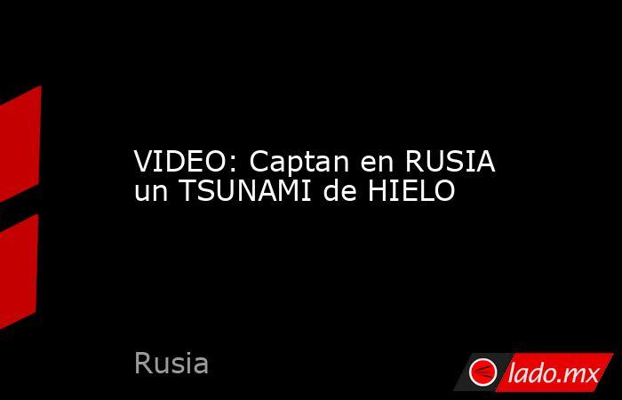 VIDEO: Captan en RUSIA un TSUNAMI de HIELO. Noticias en tiempo real