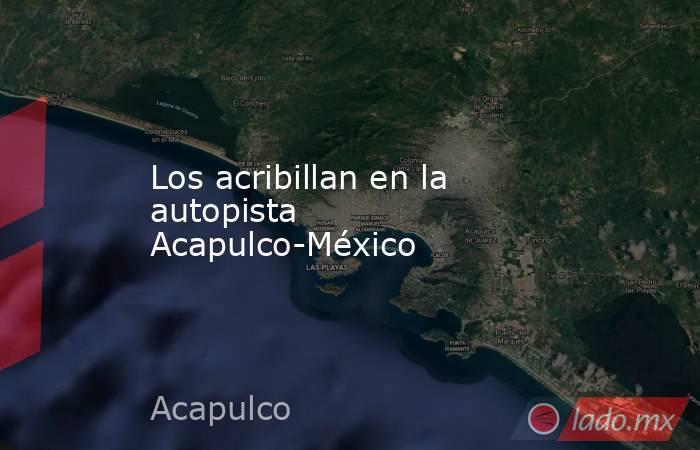 Los acribillan en la autopista Acapulco-México. Noticias en tiempo real